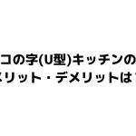 コの字型(U型)キッチンの メリットデメリットは