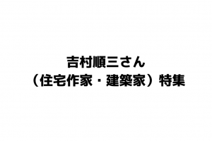 吉村順三さん 住宅作家建築家特集